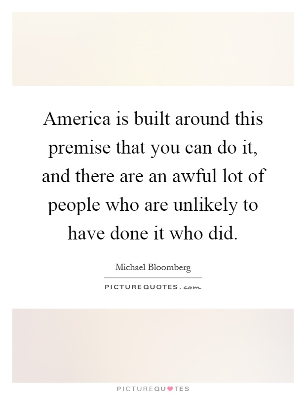 America is built around this premise that you can do it, and there are an awful lot of people who are unlikely to have done it who did Picture Quote #1