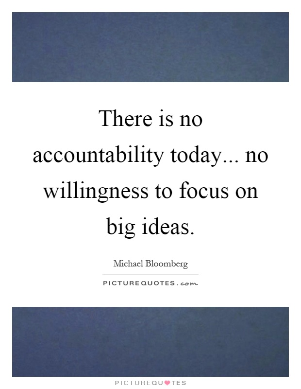 There is no accountability today... no willingness to focus on big ideas Picture Quote #1