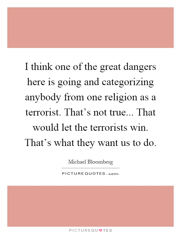 I think one of the great dangers here is going and categorizing anybody from one religion as a terrorist. That's not true... That would let the terrorists win. That's what they want us to do Picture Quote #1
