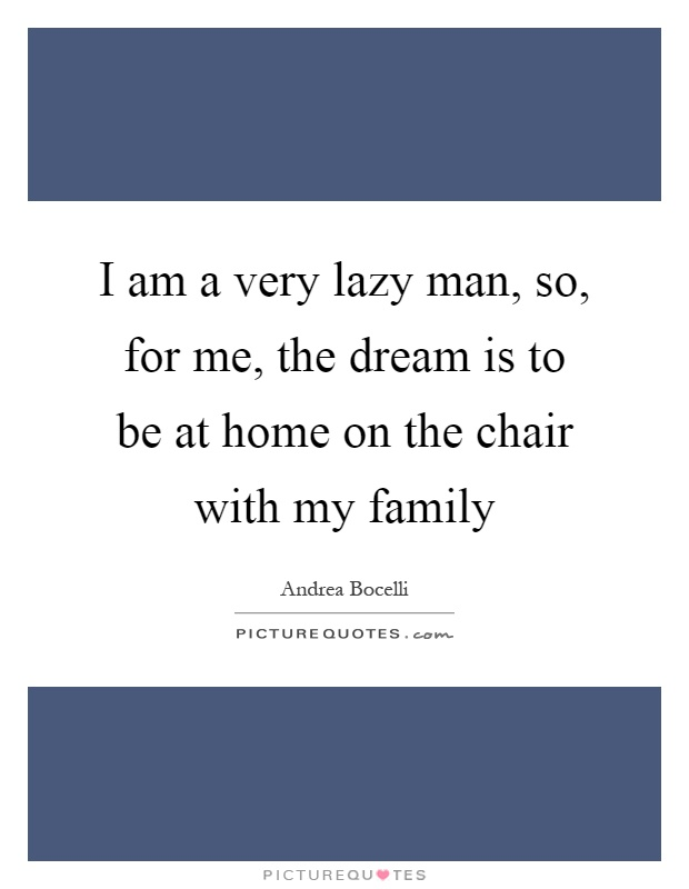 I am a very lazy man, so, for me, the dream is to be at home on the chair with my family Picture Quote #1