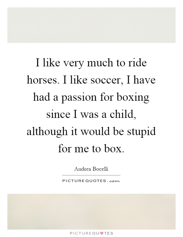 I like very much to ride horses. I like soccer, I have had a passion for boxing since I was a child, although it would be stupid for me to box Picture Quote #1