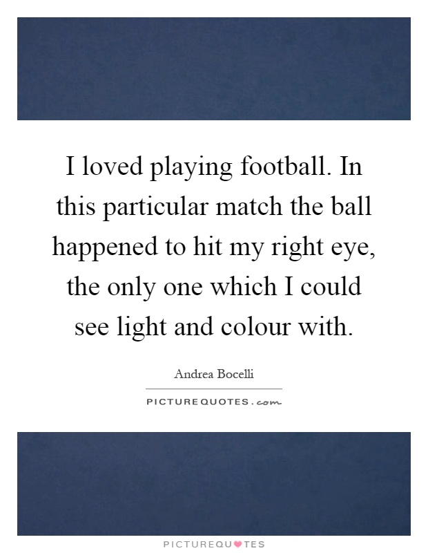 I loved playing football. In this particular match the ball happened to hit my right eye, the only one which I could see light and colour with Picture Quote #1