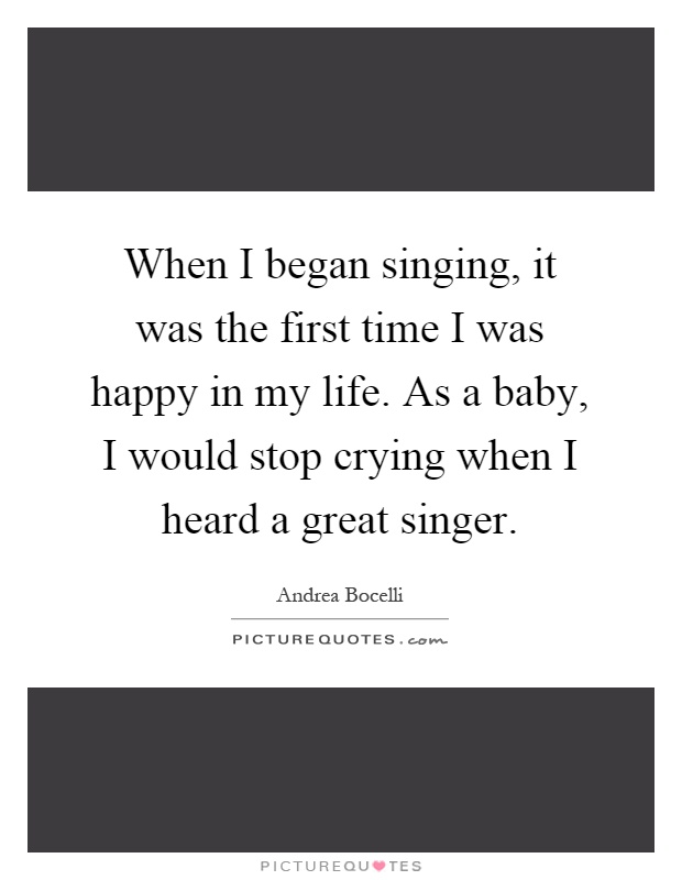 When I began singing, it was the first time I was happy in my life. As a baby, I would stop crying when I heard a great singer Picture Quote #1