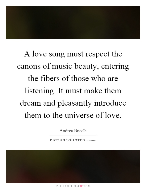 A love song must respect the canons of music beauty, entering the fibers of those who are listening. It must make them dream and pleasantly introduce them to the universe of love Picture Quote #1