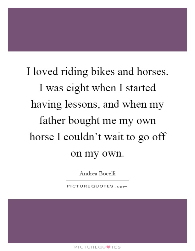 I loved riding bikes and horses. I was eight when I started having lessons, and when my father bought me my own horse I couldn't wait to go off on my own Picture Quote #1
