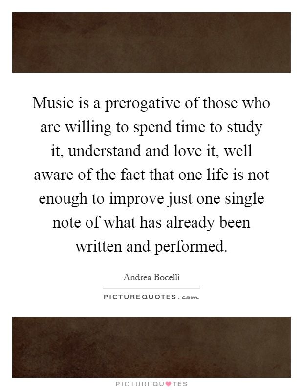Music is a prerogative of those who are willing to spend time to study it, understand and love it, well aware of the fact that one life is not enough to improve just one single note of what has already been written and performed Picture Quote #1