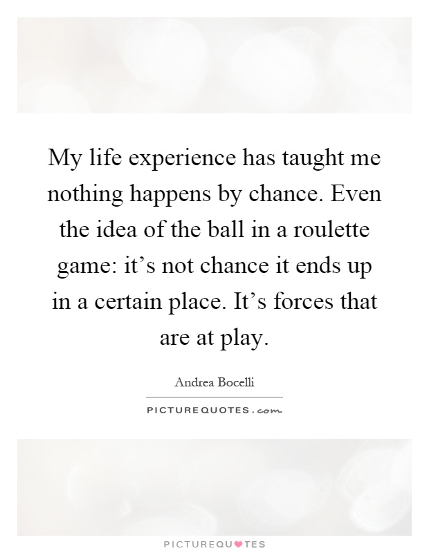 My Life Experience Has Taught Me Nothing Happens By Chance. Even The Idea  Of The Ball In A Roulette Game: Itu0027s Not Chance It Ends Up In A Certain  Place.
