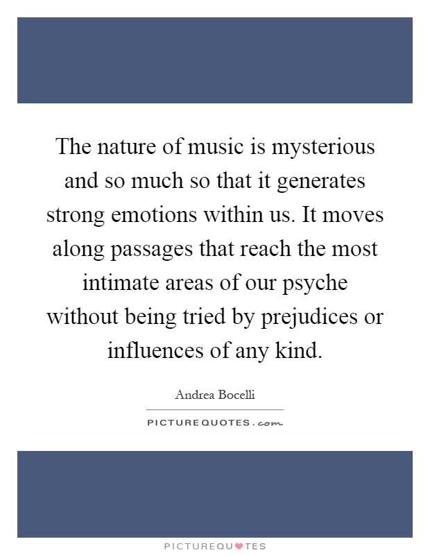 The nature of music is mysterious and so much so that it generates strong emotions within us. It moves along passages that reach the most intimate areas of our psyche without being tried by prejudices or influences of any kind Picture Quote #1