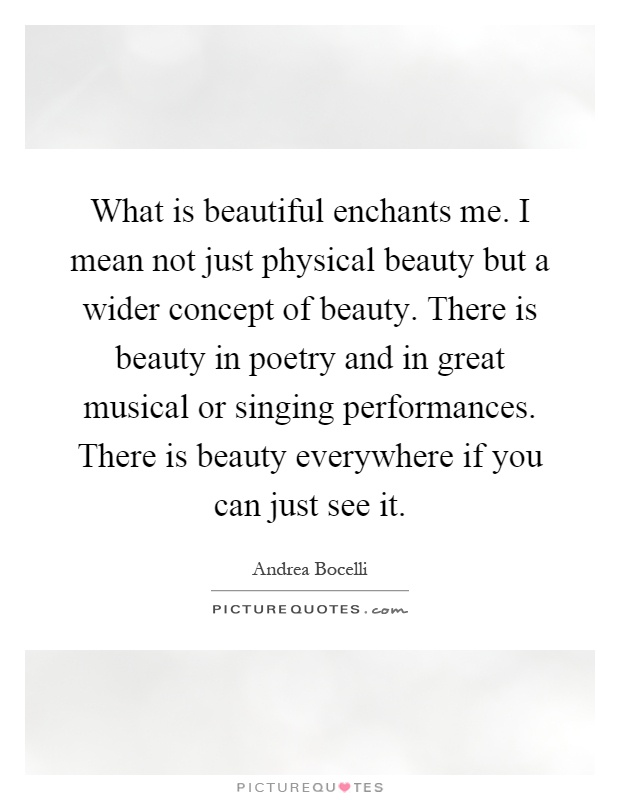 What is beautiful enchants me. I mean not just physical beauty but a wider concept of beauty. There is beauty in poetry and in great musical or singing performances. There is beauty everywhere if you can just see it Picture Quote #1