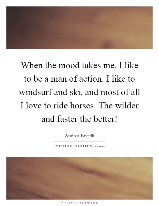 When the mood takes me, I like to be a man of action. I like to windsurf and ski, and most of all I love to ride horses. The wilder and faster the better! Picture Quote #1