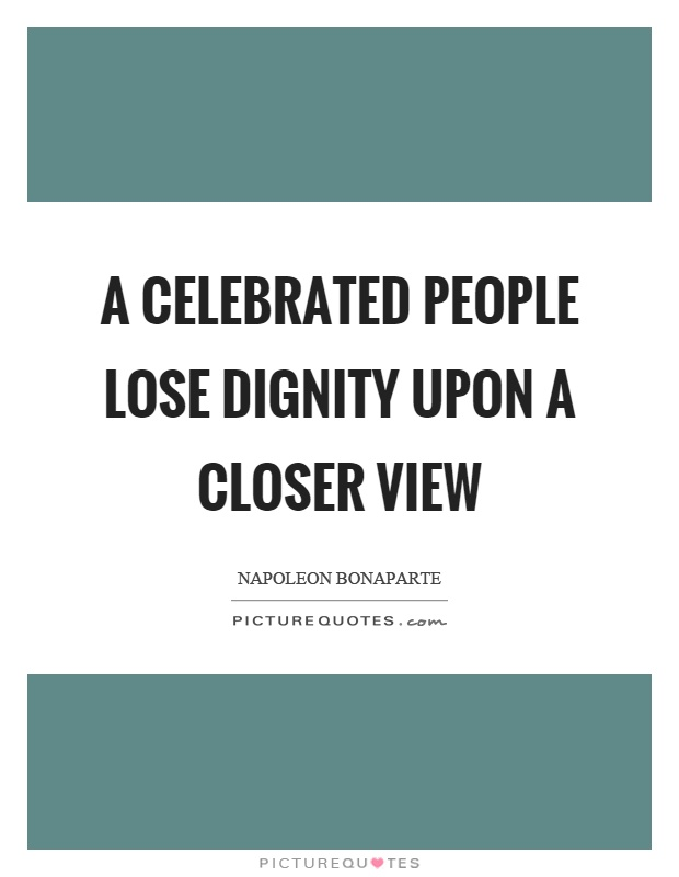 A celebrated people lose dignity upon a closer view Picture Quote #1