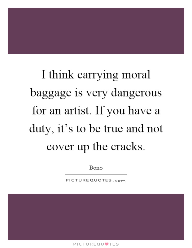 I think carrying moral baggage is very dangerous for an artist. If you have a duty, it's to be true and not cover up the cracks Picture Quote #1
