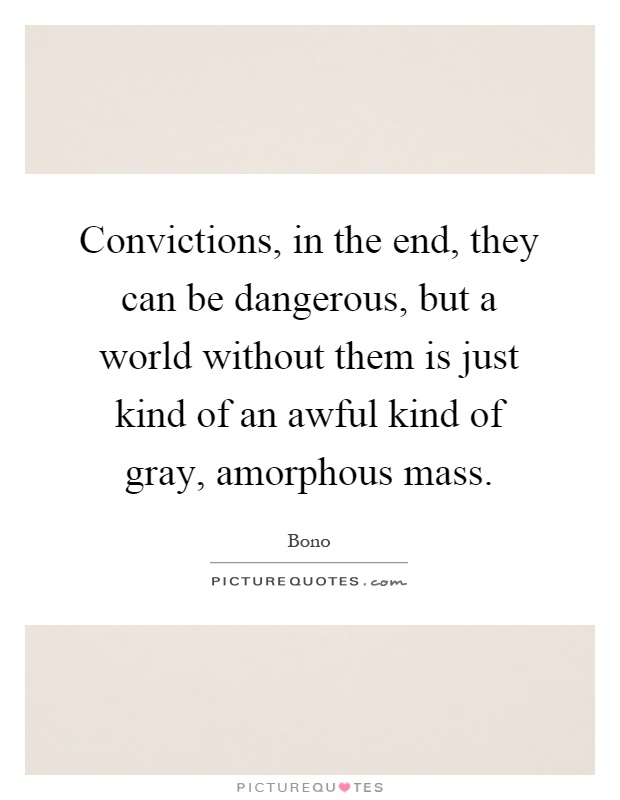 Convictions, in the end, they can be dangerous, but a world without them is just kind of an awful kind of gray, amorphous mass Picture Quote #1