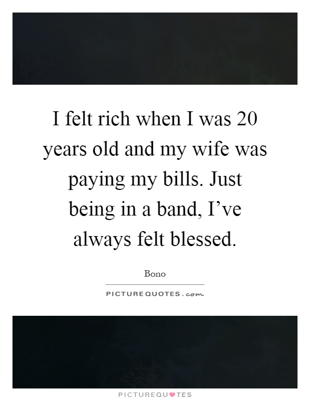 I felt rich when I was 20 years old and my wife was paying my bills. Just being in a band, I've always felt blessed Picture Quote #1