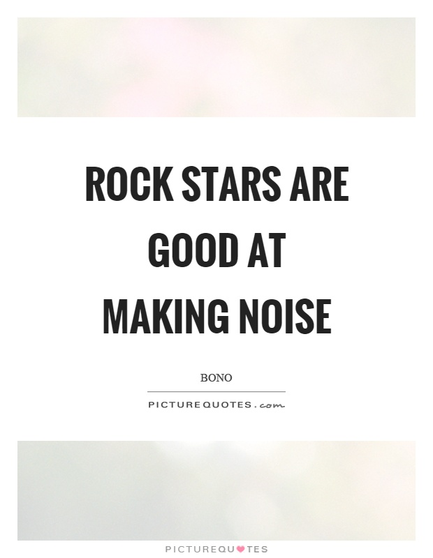 Rock stars are good at making noise Picture Quote #1