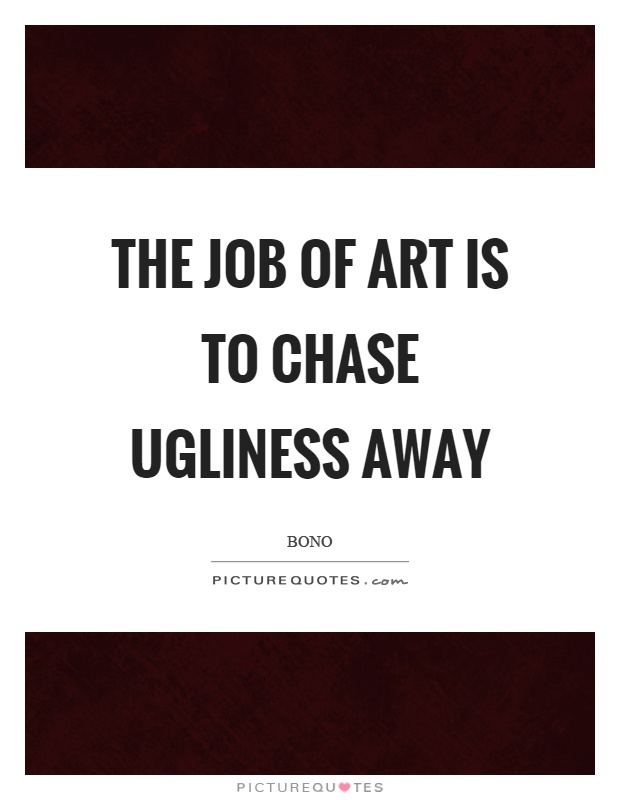 The job of art is to chase ugliness away Picture Quote #1