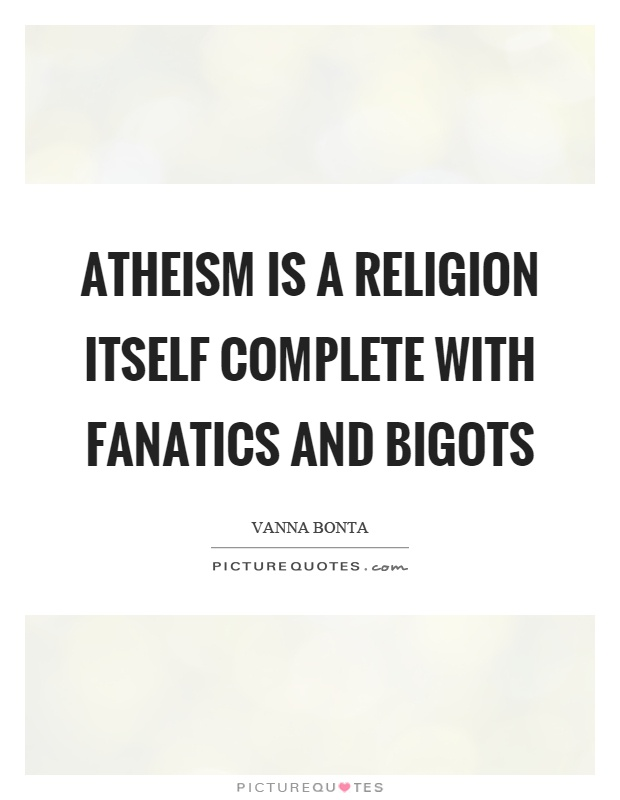 Atheism is a religion itself complete with fanatics and bigots Picture Quote #1