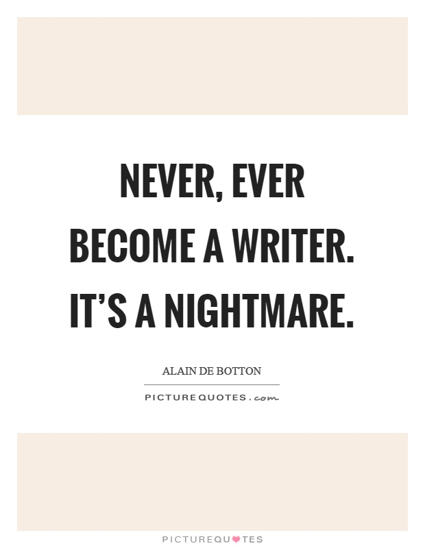 Never, ever become a writer. It's a nightmare Picture Quote #1