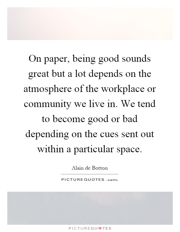 On paper, being good sounds great but a lot depends on the atmosphere of the workplace or community we live in. We tend to become good or bad depending on the cues sent out within a particular space Picture Quote #1