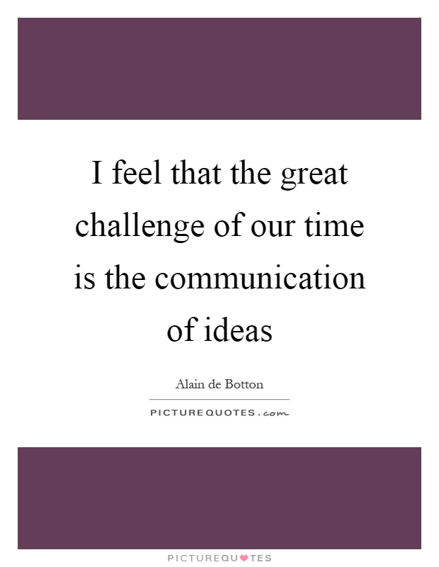 I feel that the great challenge of our time is the communication of ideas Picture Quote #1