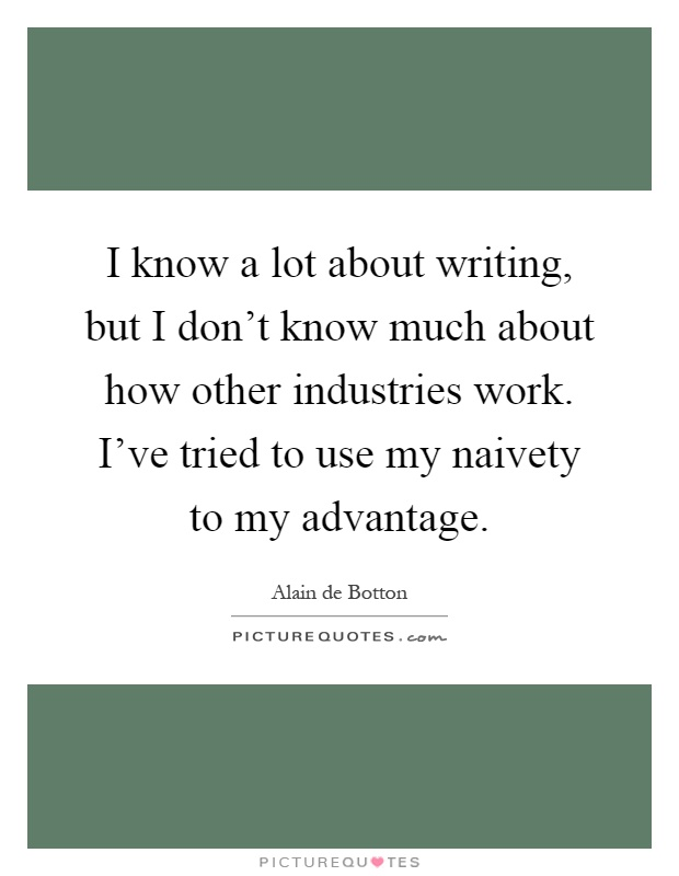 I know a lot about writing, but I don't know much about how other industries work. I've tried to use my naivety to my advantage Picture Quote #1