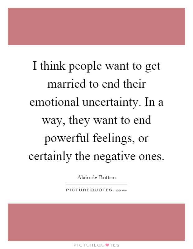 I think people want to get married to end their emotional uncertainty. In a way, they want to end powerful feelings, or certainly the negative ones Picture Quote #1