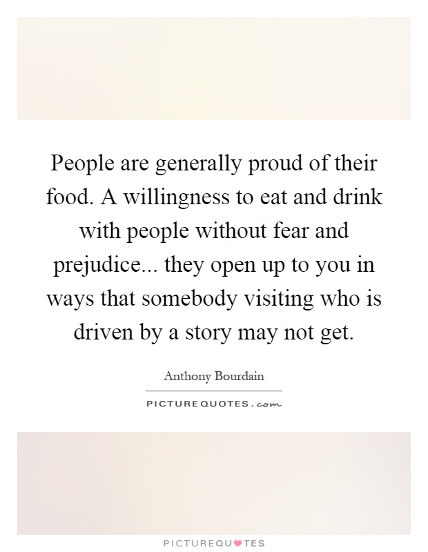 People are generally proud of their food. A willingness to eat and drink with people without fear and prejudice... they open up to you in ways that somebody visiting who is driven by a story may not get Picture Quote #1