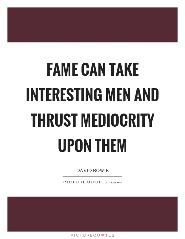 Fame can take interesting men and thrust mediocrity upon them Picture Quote #1