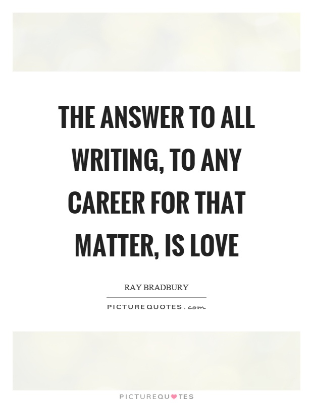 The answer to all writing, to any career for that matter, is love Picture Quote #1