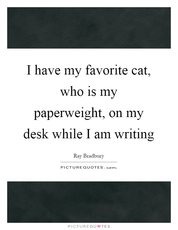 I have my favorite cat, who is my paperweight, on my desk while I am writing Picture Quote #1