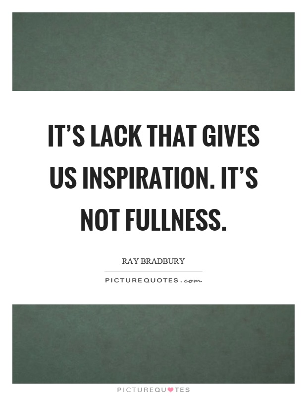 It's lack that gives us inspiration. It's not fullness Picture Quote #1