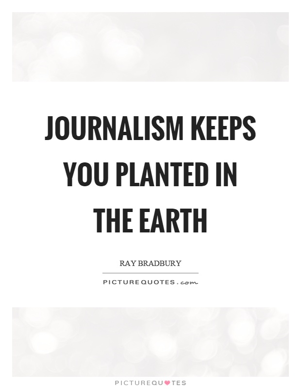 Journalism keeps you planted in the earth Picture Quote #1