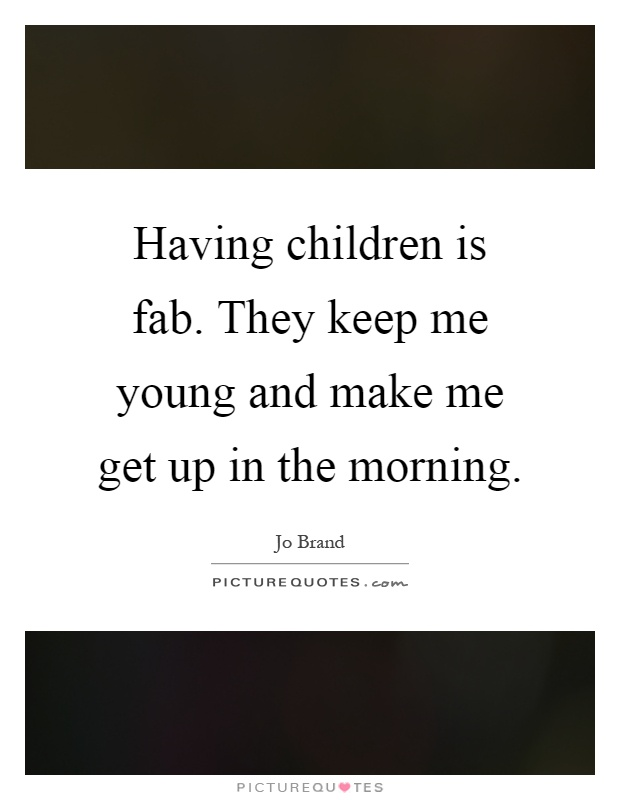 Having children is fab. They keep me young and make me get up in the morning Picture Quote #1