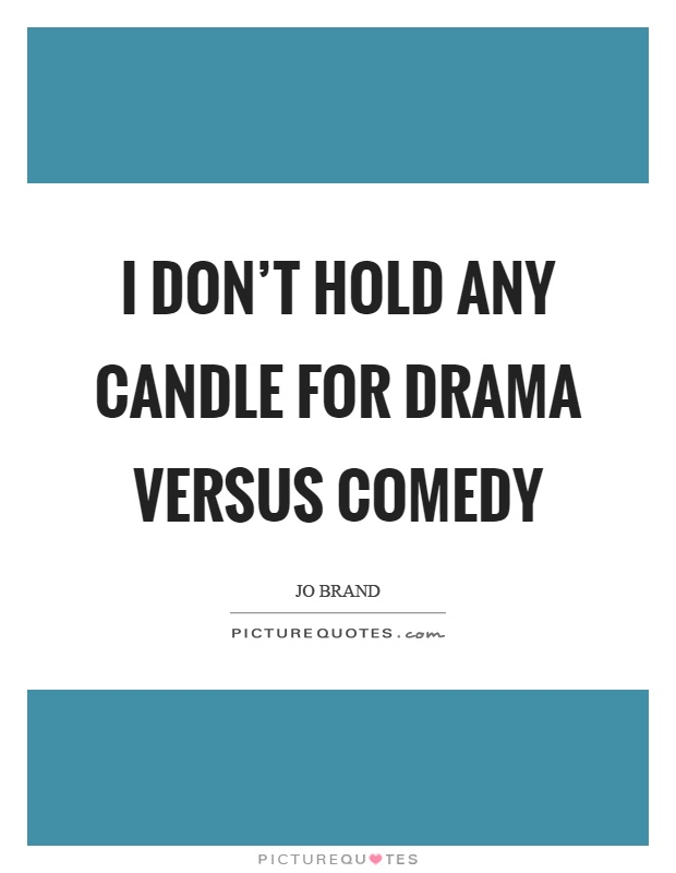I don't hold any candle for drama versus comedy Picture Quote #1
