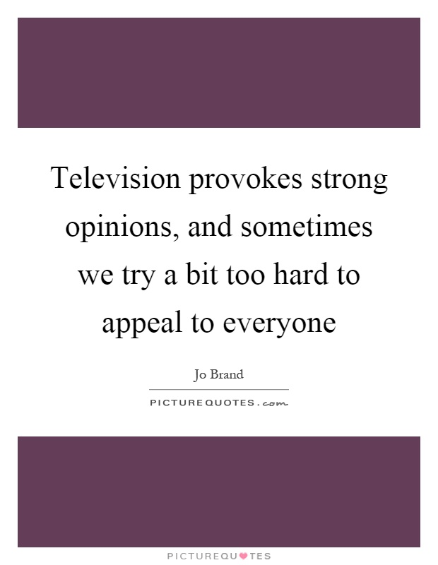Television provokes strong opinions, and sometimes we try a bit too hard to appeal to everyone Picture Quote #1