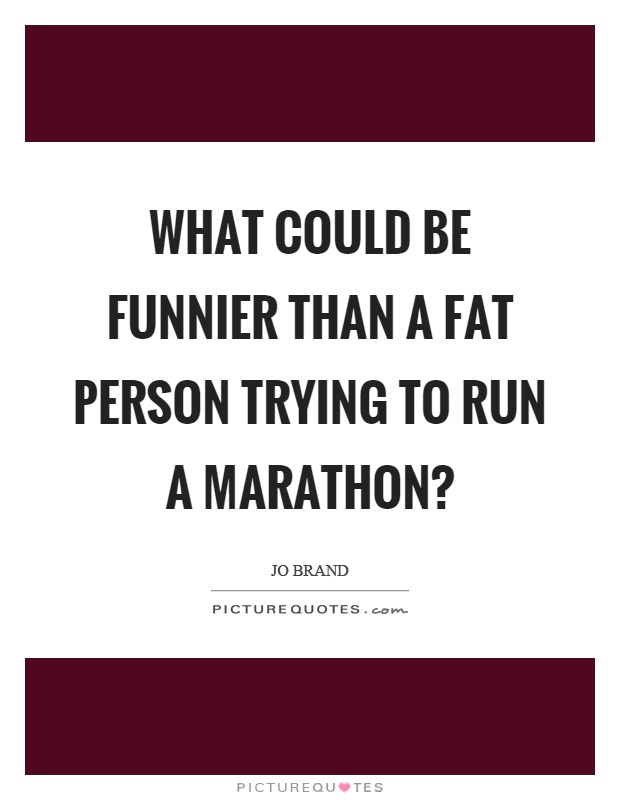 What could be funnier than a fat person trying to run a marathon? Picture Quote #1