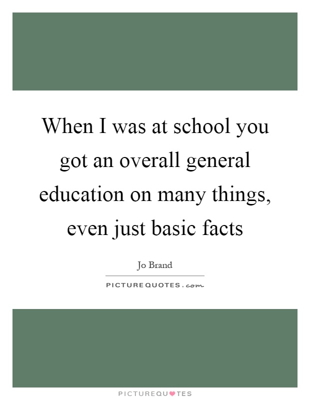 When I was at school you got an overall general education on many things, even just basic facts Picture Quote #1