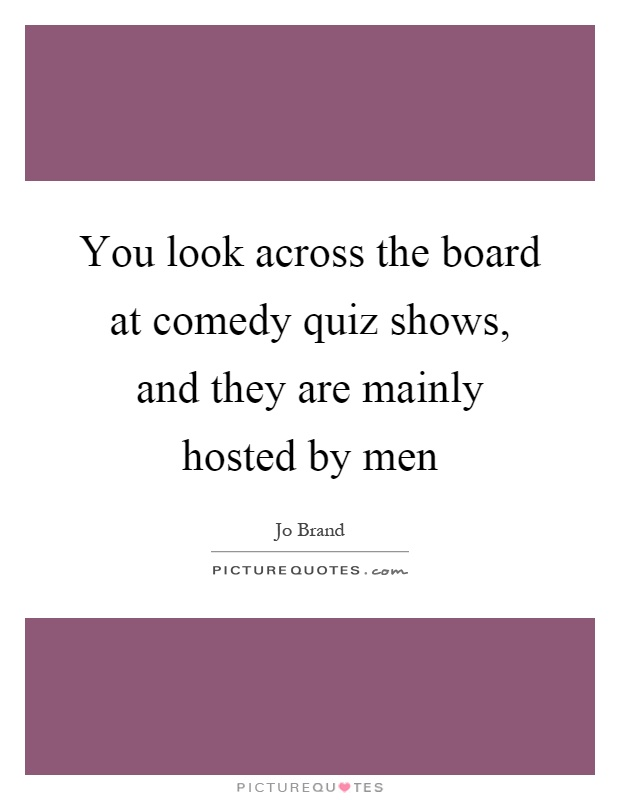 You look across the board at comedy quiz shows, and they are mainly hosted by men Picture Quote #1