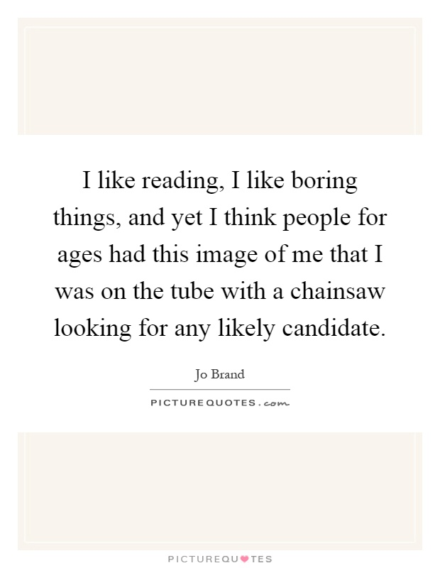 I like reading, I like boring things, and yet I think people for ages had this image of me that I was on the tube with a chainsaw looking for any likely candidate Picture Quote #1