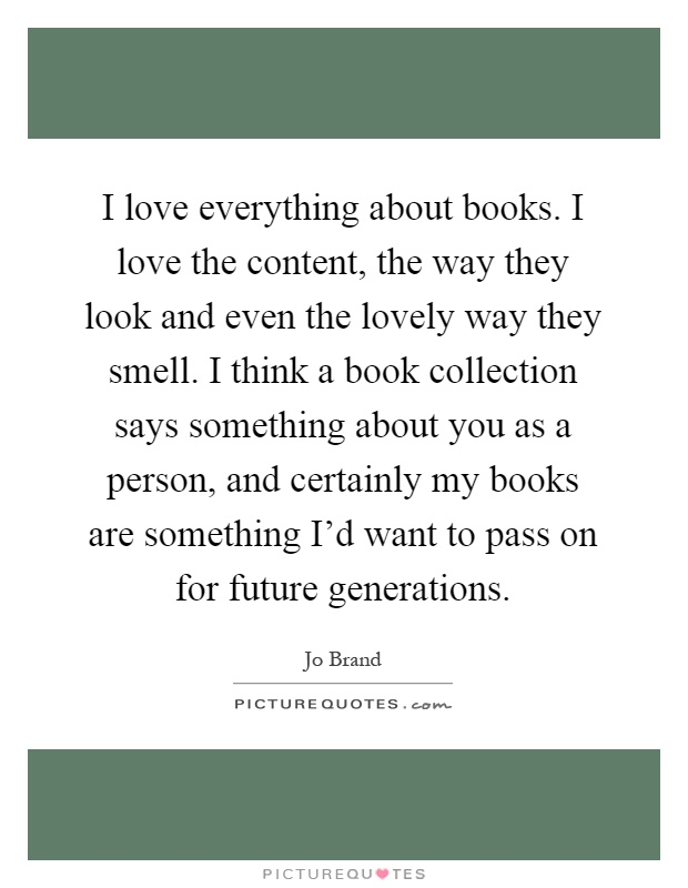 I love everything about books. I love the content, the way they look and even the lovely way they smell. I think a book collection says something about you as a person, and certainly my books are something I'd want to pass on for future generations Picture Quote #1