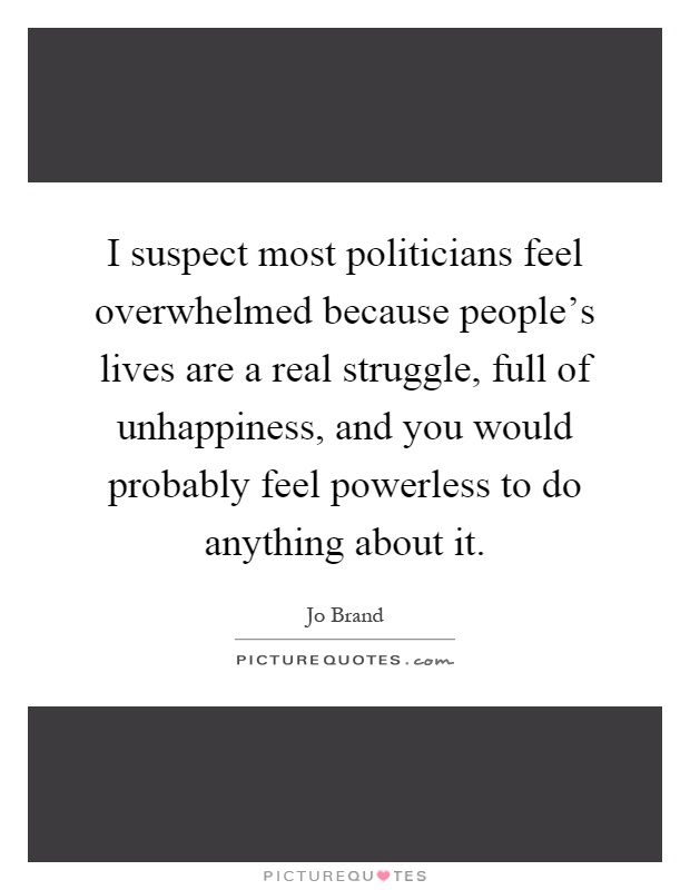 I suspect most politicians feel overwhelmed because people's lives are a real struggle, full of unhappiness, and you would probably feel powerless to do anything about it Picture Quote #1