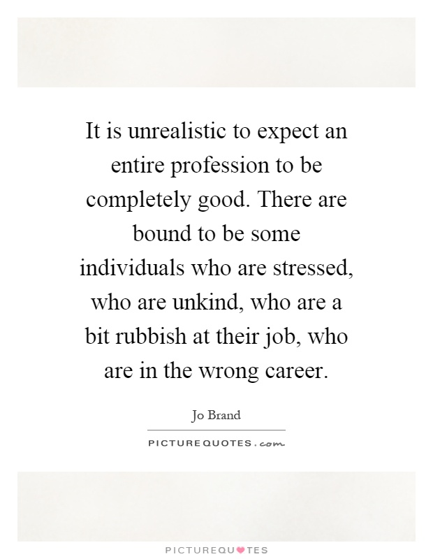 It is unrealistic to expect an entire profession to be completely good. There are bound to be some individuals who are stressed, who are unkind, who are a bit rubbish at their job, who are in the wrong career Picture Quote #1