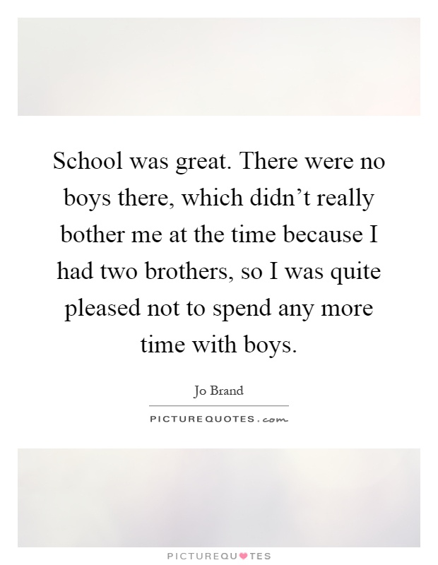 School was great. There were no boys there, which didn't really bother me at the time because I had two brothers, so I was quite pleased not to spend any more time with boys Picture Quote #1