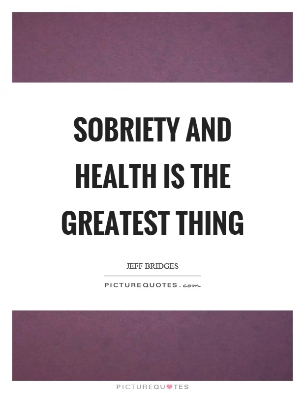Sobriety and health is the greatest thing Picture Quote #1