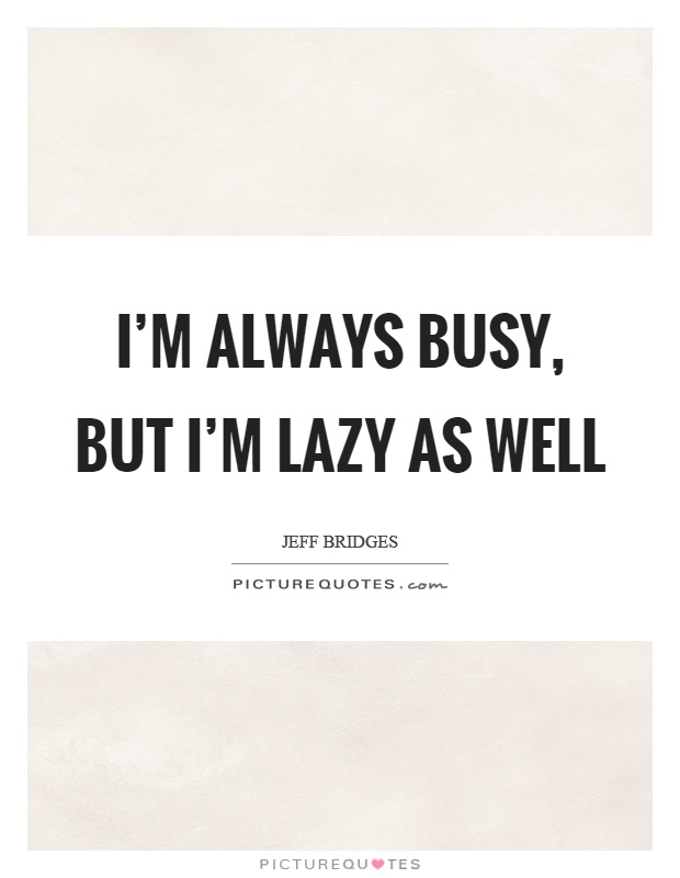 I'm always busy, but I'm lazy as well Picture Quote #1