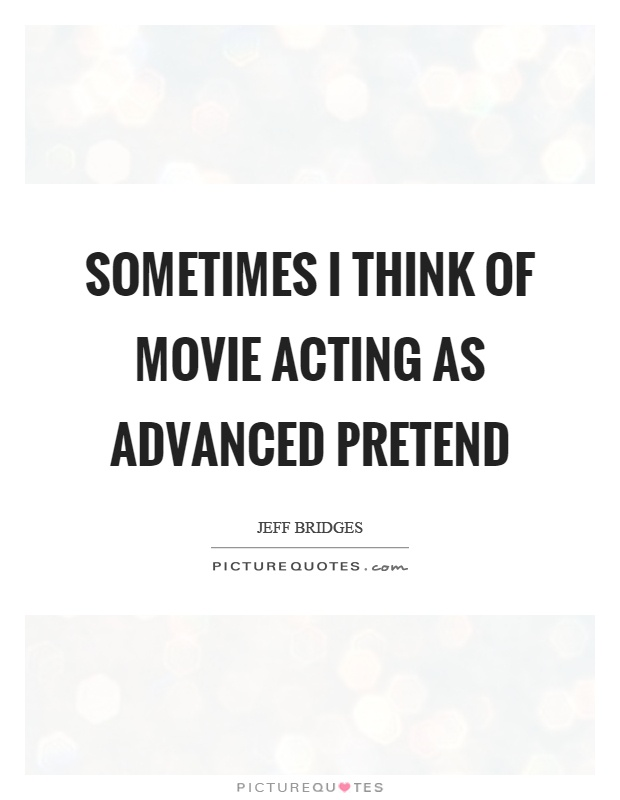 Sometimes I think of movie acting as advanced pretend Picture Quote #1