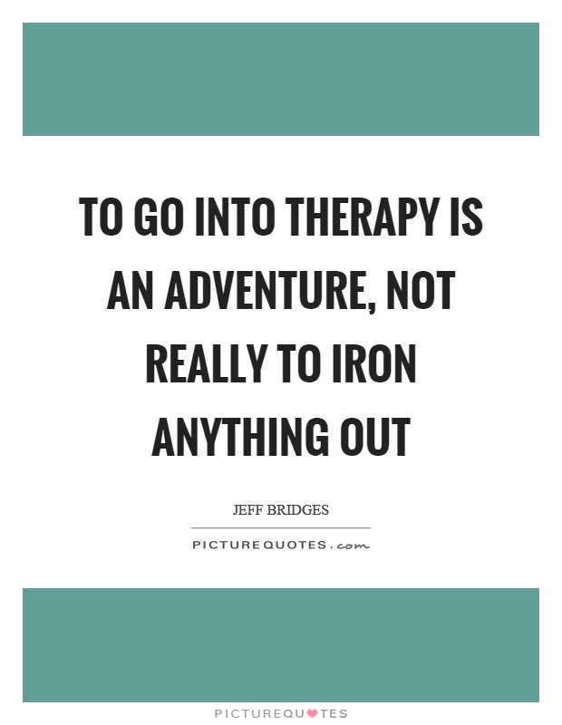 To go into therapy is an adventure, not really to iron anything out Picture Quote #1