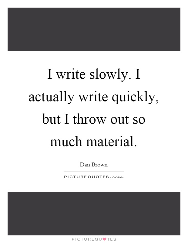 I write slowly. I actually write quickly, but I throw out so much material Picture Quote #1