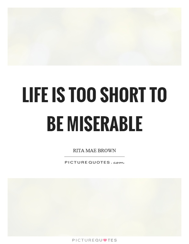 Life is too short to be miserable Picture Quote #1