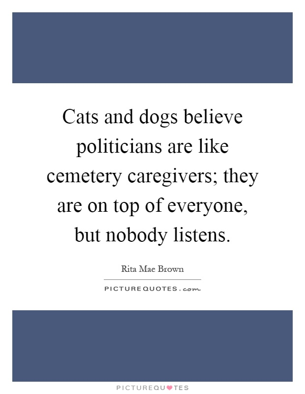 Cats and dogs believe politicians are like cemetery caregivers; they are on top of everyone, but nobody listens Picture Quote #1